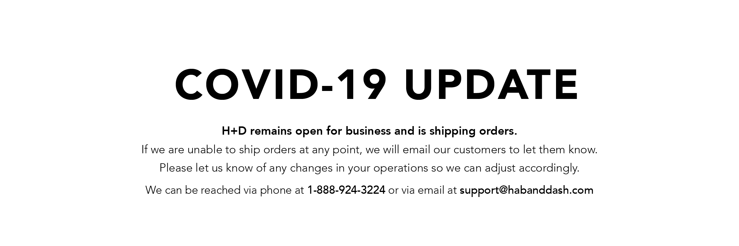 H+D remains open for business and is shipping orders. If we are unable to ship orders at any point, we will email our customers to let them know. Please let us know of any changes in your operations so we can adjust accordingly.